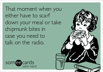 That moment when you either have to scarf down your meal or take chipmunk bites in case you need to talk on the radio.