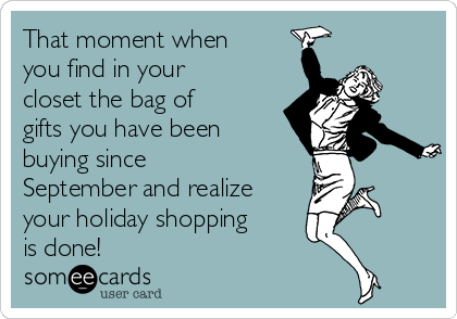 That moment when you find in your closet the bag of gifts you have been buying since September and realize your holiday shopping is done!