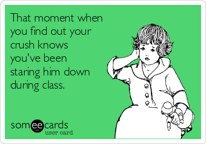 That moment when you find out your crush knows you've been staring him down during class.