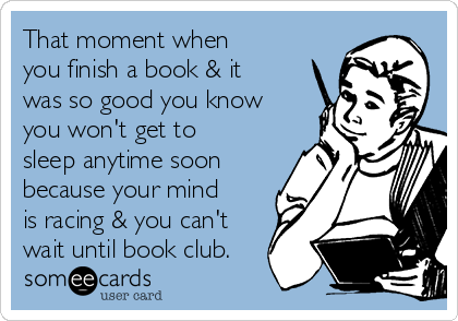 That moment when you finish a book & it was so good you know you won't get to sleep anytime soon because your mind is racing & you can't wait until book club.