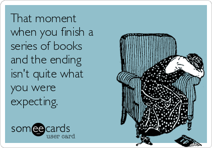 That moment when you finish a series of books and the ending isn't quite what you were expecting.