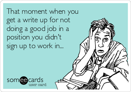 That moment when you get a write up for not doing a good job in a position you didn't sign up to work in...