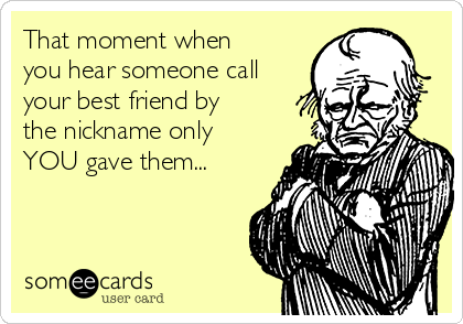 That moment when you hear someone call your best friend by the nickname only YOU gave them...