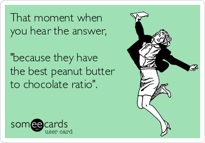 "That moment when you hear the answer,  ""because they have the best peanut butter to chocolate ratio""."