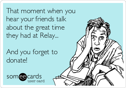 That moment when you hear your friends talk about the great time they had at Relay...  And you forget to donate!