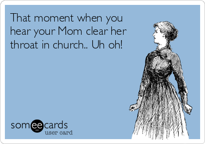 That moment when you hear your Mom clear her  throat in church.. Uh oh!