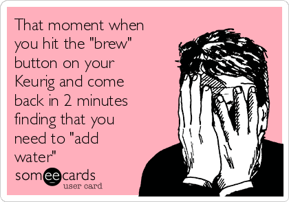 """That moment when you hit the """"brew"""" button on your Keurig and come back in 2 minutes finding that you need to """"add water"""""""