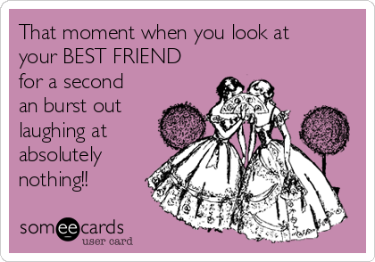 That moment when you look at your BEST FRIEND for a second an burst out laughing at absolutely nothing!!