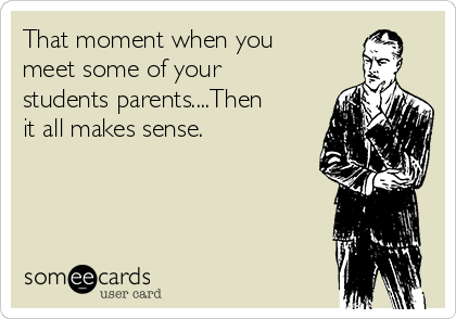 That moment when you meet some of your students parents....Then it all makes sense.