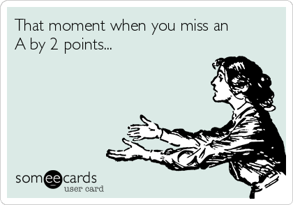That moment when you miss an A by 2 points...