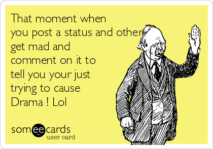 That moment when you post a status and others get mad and comment on it to tell you your just trying to cause Drama ! Lol