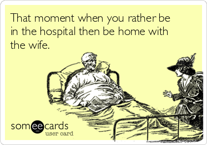 That moment when you rather be in the hospital then be home with the wife.