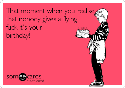 That moment when you realise that nobody gives a flying fuck it's your birthday!