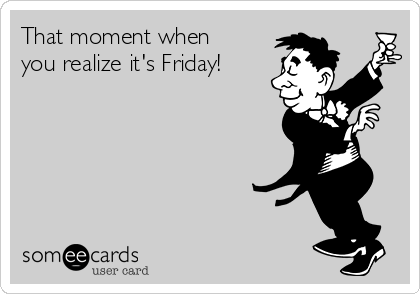 That moment when you realize it's Friday!