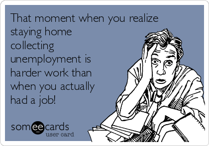 That moment when you realize staying home collecting unemployment is harder work than when you actually had a job!