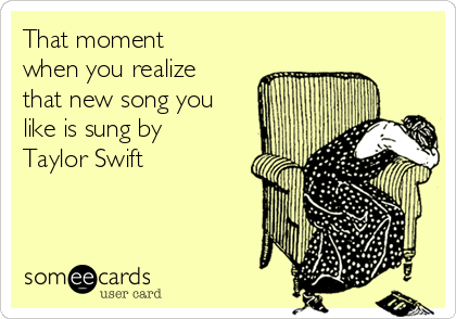 That moment when you realize that new song you like is sung by Taylor Swift