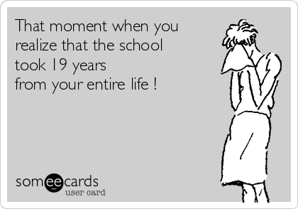 That moment when you  realize that the school  took 19 years  from your entire life !