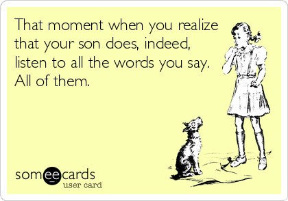 That moment when you realize that your son does, indeed, listen to all the words you say. All of them.