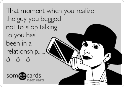 That moment when you realize the guy you begged not to stop talking to you has been in a relationship......