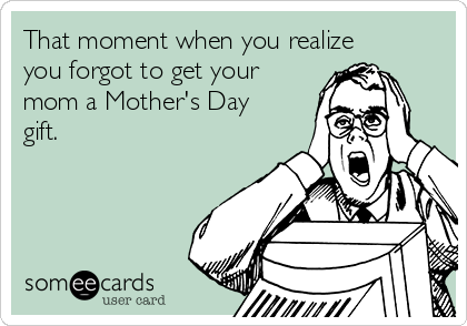 That moment when you realize you forgot to get your mom a Mother's Day gift.