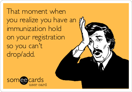That moment when you realize you have an  immunization hold on your registration so you can't drop/add.