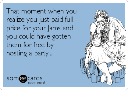 That moment when you realize you just paid full price for your Jams and you could have gotten them for free by hosting a party...