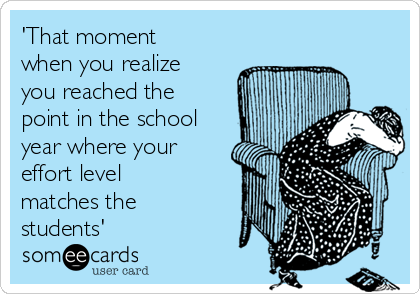 'That moment when you realize you reached the point in the school year where your effort level matches the students'
