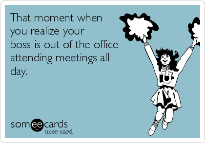 That moment when you realize your boss is out of the office attending meetings all day.