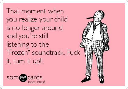 """That moment when you realize your child is no longer around, and you're still listening to the """"Frozen"""" soundtrack. Fuck it, turn it up!!"""