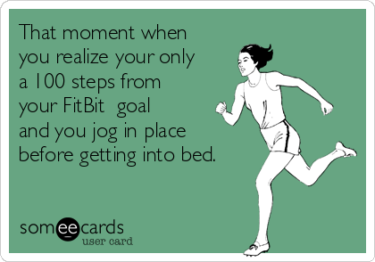 That moment when you realize your only a 100 steps from your FitBit  goal and you jog in place before getting into bed.