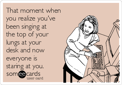 That moment when you realize you've been singing at the top of your lungs at your desk and now everyone is staring at you.