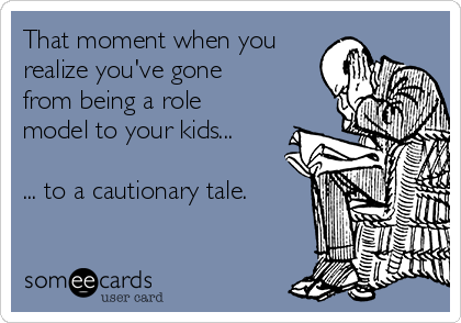 That moment when you realize you've gone from being a role model to your kids...  ... to a cautionary tale.