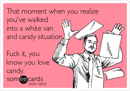 That moment when you realize you've walked into a white van and candy situation...  Fuck it, you know you love candy.
