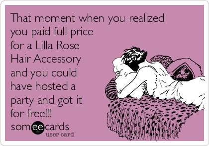 That moment when you realized you paid full price for a Lilla Rose Hair Accessory and you could have hosted a party and got it for free!!!