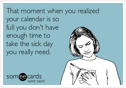 That moment when you realized your calendar is so full you don't have enough time to take the sick day you really need.