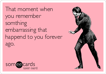 That moment when you remember somthing embarrassing that happend to you forever ago.