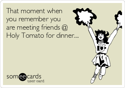 That moment when you remember you are meeting friends @ Holy Tomato for dinner....