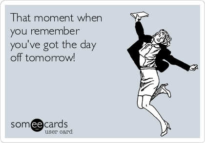 That moment when you remember you've got the day off tomorrow!