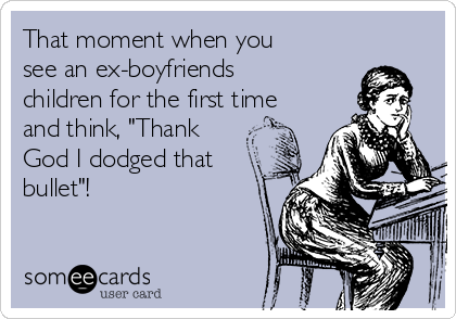 """That moment when you see an ex-boyfriends children for the first time and think, """"Thank God I dodged that bullet""""!"""