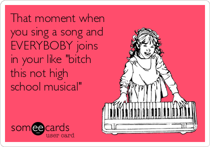 """That moment when you sing a song and EVERYBOBY joins in your like """"bitch this not high school musical"""""""