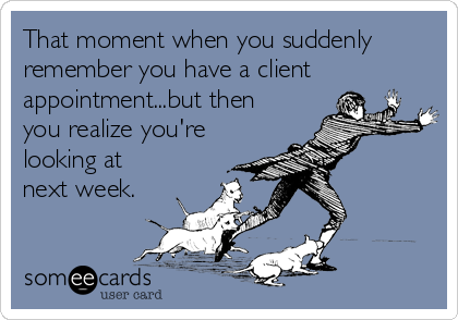 That moment when you suddenly remember you have a client appointment...but then you realize you're looking at next week.
