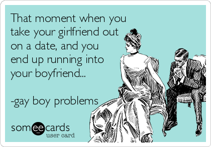 That moment when you take your girlfriend out on a date, and you  end up running into  your boyfriend...  -gay boy problems