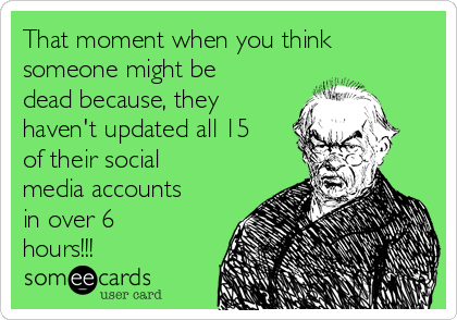 That moment when you think someone might be dead because, they haven't updated all 15 of their social media accounts in over 6 hours!!!