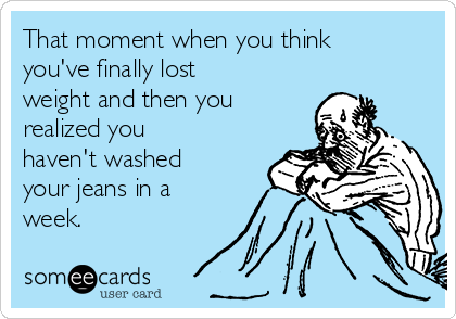 That moment when you think  you've finally lost weight and then you  realized you haven't washed your jeans in a week.