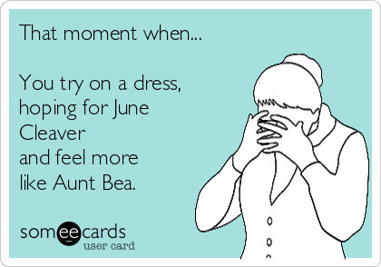 That moment when...  You try on a dress, hoping for June Cleaver  and feel more like Aunt Bea.