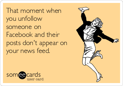 That moment when you unfollow someone on Facebook and their posts don't appear on your news feed.