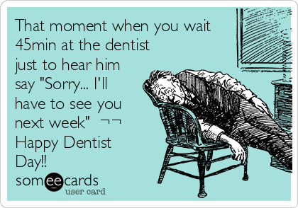 """That moment when you wait 45min at the dentist just to hear him say """"Sorry... I'll have to see you next week""""  ¬¬ Happy Dentist Day!!"""