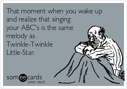 That moment when you wake up and realize that singing your ABC's is the same melody as Twinkle-Twinkle Little-Star.