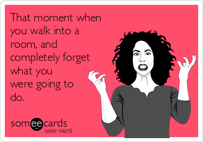 That moment when you walk into a room, and completely forget what you were going to do.