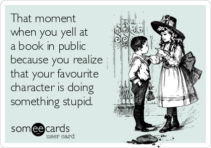 That moment when you yell at a book in public because you realize that your favourite character is doing something stupid.